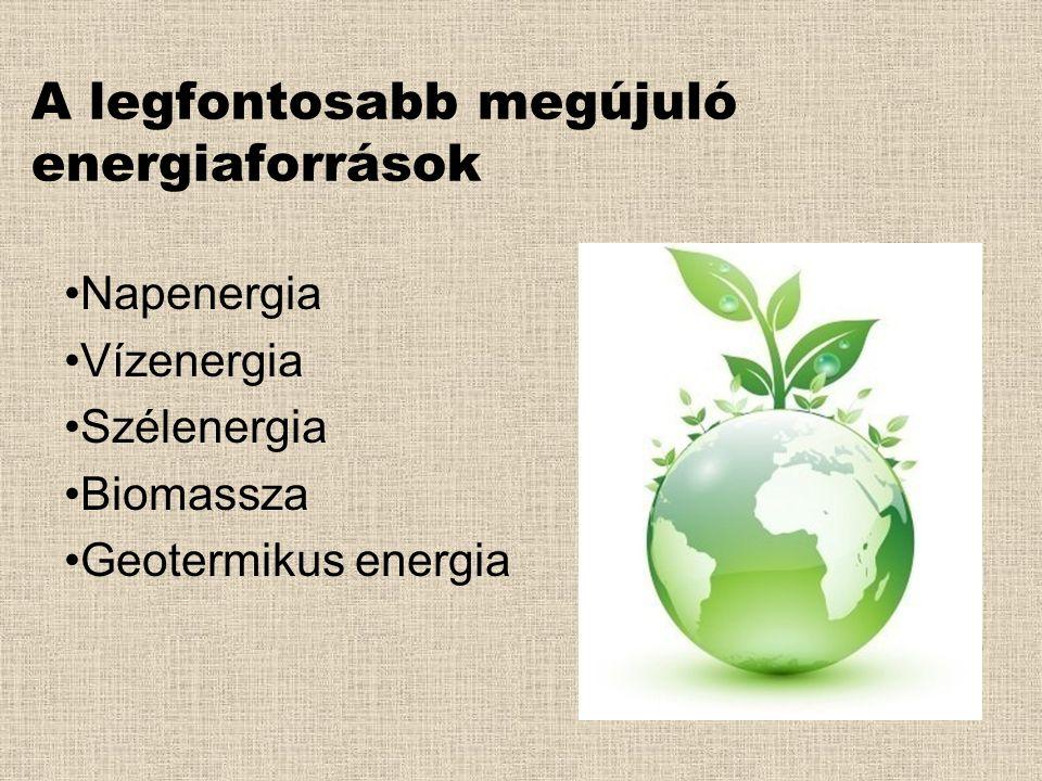 A legfontosabb megújuló energiaforrások •Napenergia •Vízenergia •Szélenergia •Biomassza •Geotermikus energia