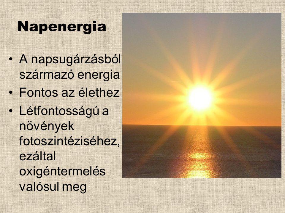 Napenergia •A napsugárzásból származó energia •Fontos az élethez •Létfontosságú a növények fotoszintéziséhez, ezáltal oxigéntermelés valósul meg