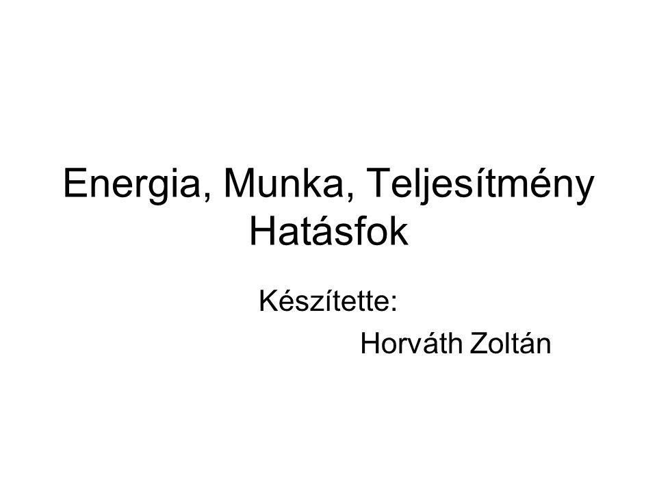 Energia, Munka, Teljesítmény Hatásfok Készítette: Horváth Zoltán