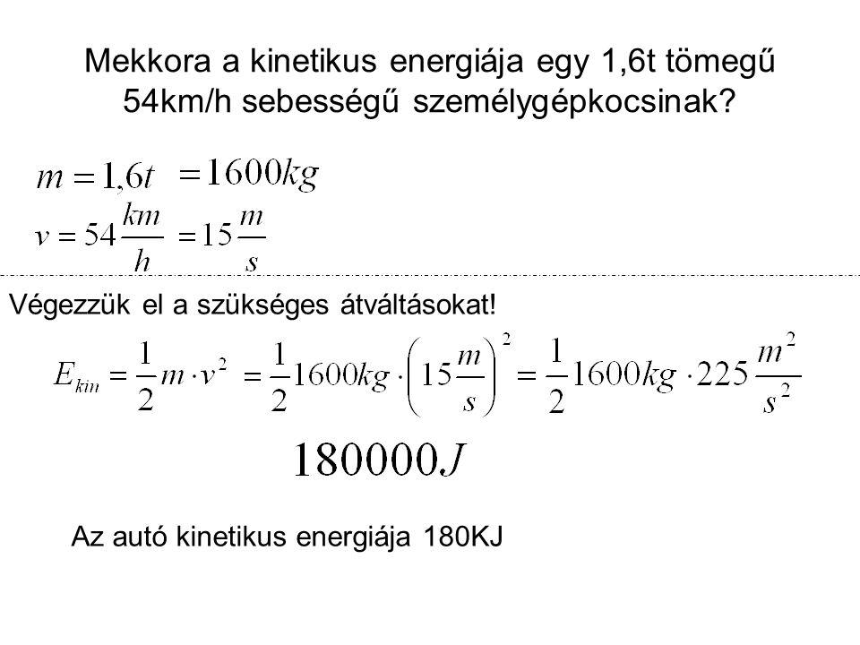 Mekkora a kinetikus energiája egy 1,6t tömegű 54km/h sebességű személygépkocsinak? Végezzük el a szükséges átváltásokat! Az autó kinetikus energiája 1