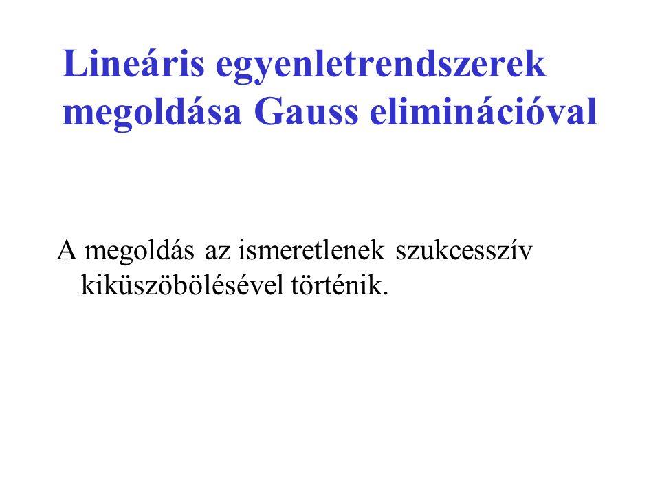 Lineáris egyenletrendszerek megoldása Gauss eliminációval A megoldás az ismeretlenek szukcesszív kiküszöbölésével történik.