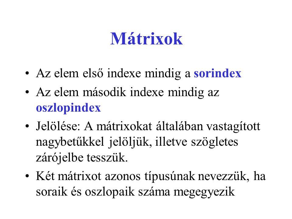 Mátrixok •Az elem első indexe mindig a sorindex •Az elem második indexe mindig az oszlopindex •Jelölése: A mátrixokat általában vastagított nagybetűkkel jelöljük, illetve szögletes zárójelbe tesszük.