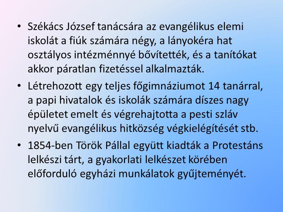 • Székács József tanácsára az evangélikus elemi iskolát a fiúk számára négy, a lányokéra hat osztályos intézménnyé bővítették, és a tanítókat akkor páratlan fizetéssel alkalmazták.