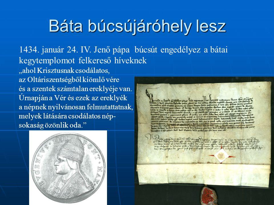 """Báta búcsújáróhely lesz 1434. január 24. IV. Jenő pápa búcsút engedélyez a bátai kegytemplomot felkereső híveknek """"ahol Krisztusnak csodálatos, az Olt"""