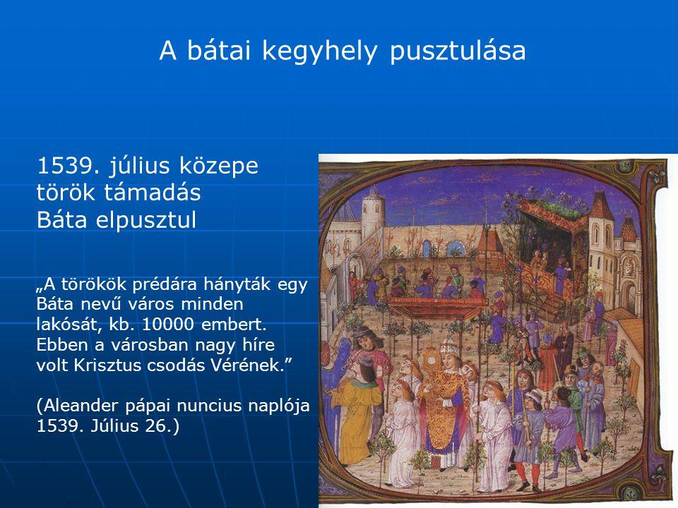 """A bátai kegyhely pusztulása 1539. július közepe török támadás Báta elpusztul """"A törökök prédára hányták egy Báta nevű város minden lakósát, kb. 10000"""