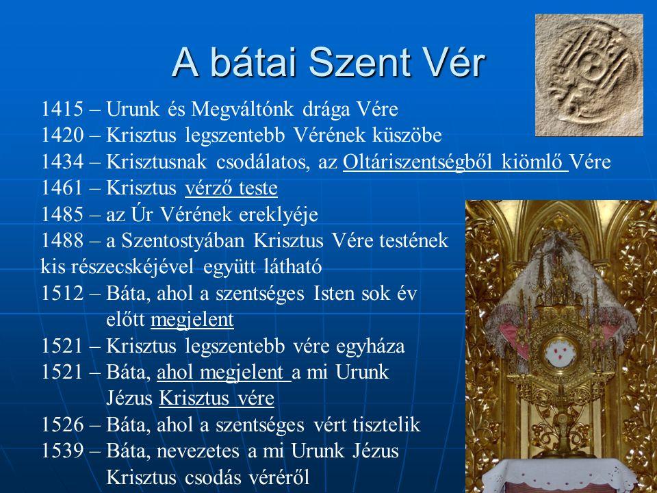 A bátai Szent Vér 1415 – Urunk és Megváltónk drága Vére 1420 – Krisztus legszentebb Vérének küszöbe 1434 – Krisztusnak csodálatos, az Oltáriszentségbő