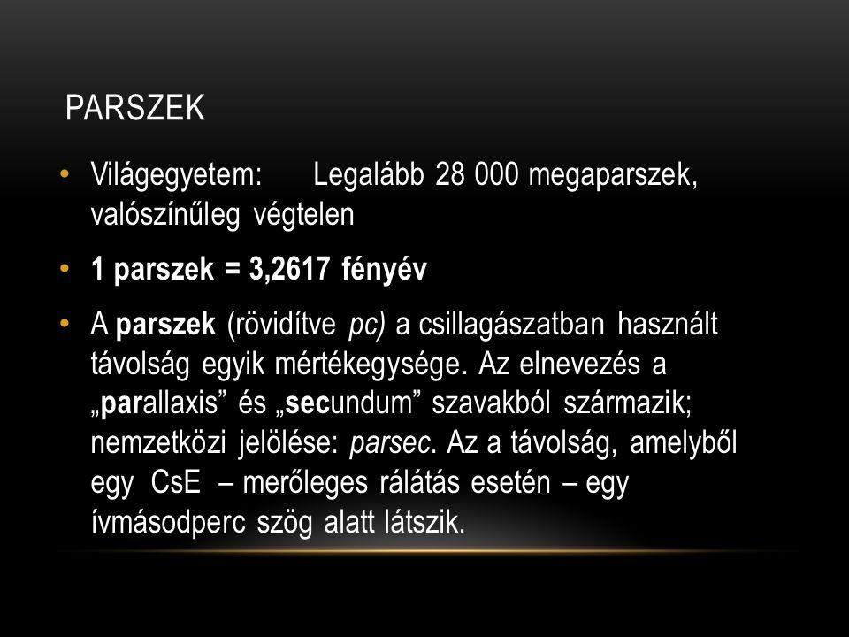 PARSZEK • Világegyetem:Legalább 28 000 megaparszek, valószínűleg végtelen • 1 parszek = 3,2617 fényév • A parszek (rövidítve pc) a csillagászatban has