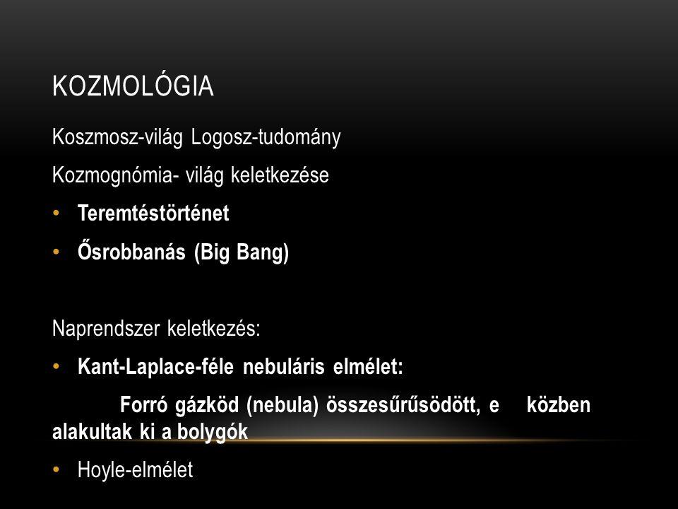 KOZMOLÓGIA Koszmosz-világ Logosz-tudomány Kozmognómia- világ keletkezése • Teremtéstörténet • Ősrobbanás (Big Bang) Naprendszer keletkezés: • Kant-Laplace-féle nebuláris elmélet: Forró gázköd (nebula) összesűrűsödött, e közben alakultak ki a bolygók • Hoyle-elmélet