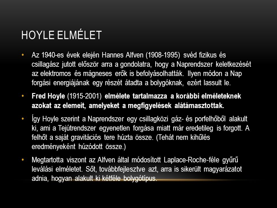 HOYLE ELMÉLET • Az 1940-es évek elején Hannes Alfven (1908-1995) svéd fizikus és csillagász jutott először arra a gondolatra, hogy a Naprendszer keletkezését az elektromos és mágneses erők is befolyásolhatták.