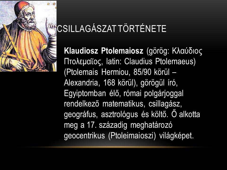 CSILLAGÁSZAT TÖRTÉNETE Klaudiosz Ptolemaiosz (görög: Κλαύδιος Πτολεμα ῖ ος, latin: Claudius Ptolemaeus) (Ptolemais Hermiou, 85/90 körül – Alexandria, 168 körül), görögül író, Egyiptomban élő, római polgárjoggal rendelkező matematikus, csillagász, geográfus, asztrológus és költő.