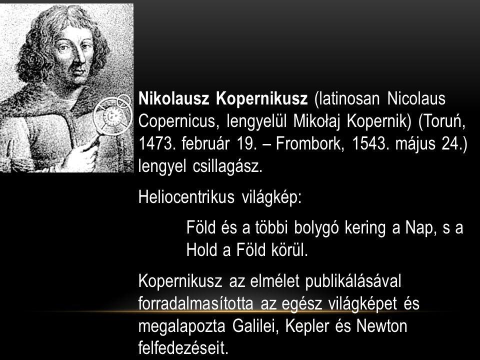 Nikolausz Kopernikusz (latinosan Nicolaus Copernicus, lengyelül Mikołaj Kopernik) (Toruń, 1473. február 19. – Frombork, 1543. május 24.) lengyel csill