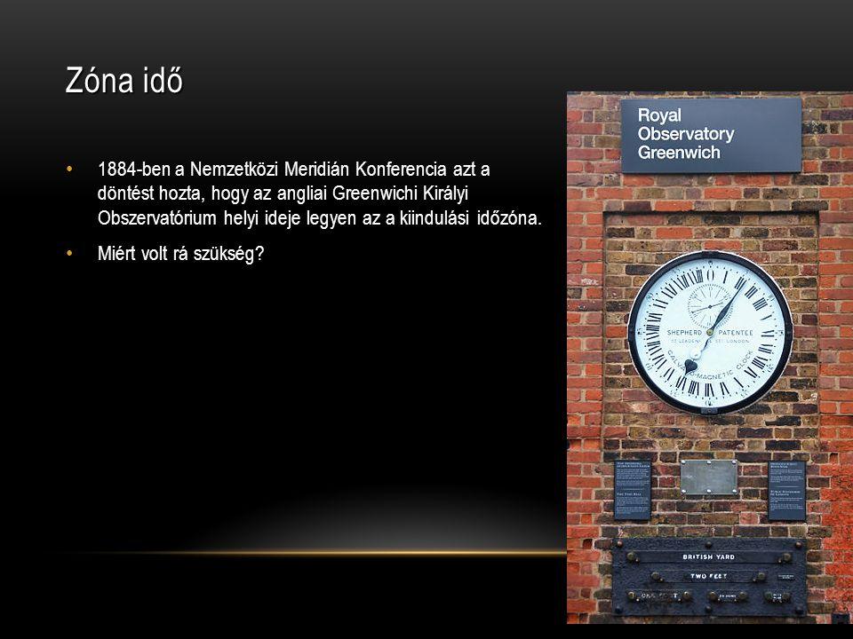 Zóna idő • 1884-ben a Nemzetközi Meridián Konferencia azt a döntést hozta, hogy az angliai Greenwichi Királyi Obszervatórium helyi ideje legyen az a kiindulási időzóna.