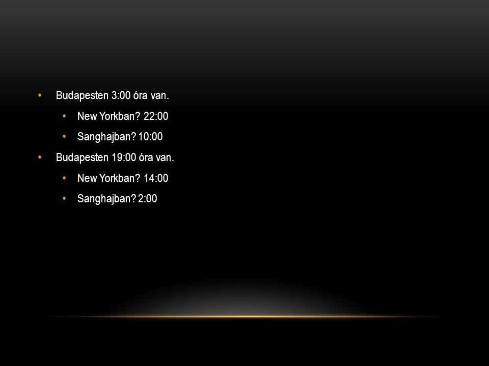 • Budapesten 3:00 óra van. • New Yorkban? 22:00 • Sanghajban? 10:00 • Budapesten 19:00 óra van. • New Yorkban? 14:00 • Sanghajban? 2:00