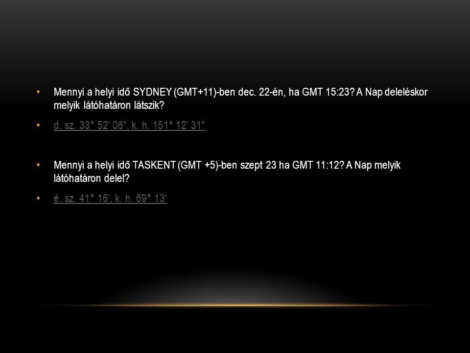 • Mennyi a helyi idő SYDNEY (GMT+11)-ben dec. 22-én, ha GMT 15:23? A Nap deleléskor melyik látóhatáron látszik? • d. sz. 33° 52′ 06″, k. h. 151° 12′ 3
