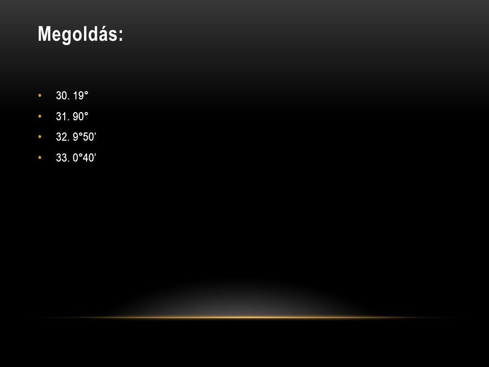 Megoldás: • 30. 19° • 31. 90° • 32. 9°50' • 33. 0°40'