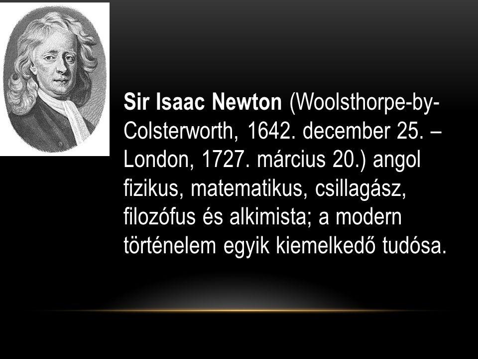 Sir Isaac Newton (Woolsthorpe-by- Colsterworth, 1642. december 25. – London, 1727. március 20.) angol fizikus, matematikus, csillagász, filozófus és a