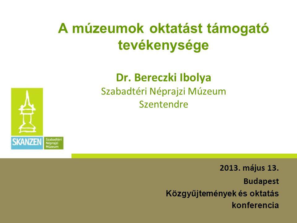A múzeumok oktatást támogató tevékenysége Dr. Bereczki Ibolya Szabadtéri Néprajzi Múzeum Szentendre 2013. május 13. Budapest Közgyűjtemények és oktatá