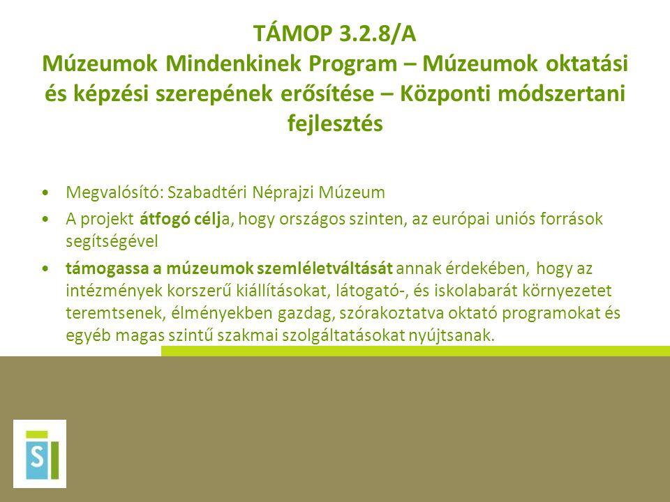 TÁMOP 3.2.8/A Múzeumok Mindenkinek Program – Múzeumok oktatási és képzési szerepének erősítése – Központi módszertani fejlesztés •Megvalósító: Szabadtéri Néprajzi Múzeum •A projekt átfogó célja, hogy országos szinten, az európai uniós források segítségével •támogassa a múzeumok szemléletváltását annak érdekében, hogy az intézmények korszerű kiállításokat, látogató-, és iskolabarát környezetet teremtsenek, élményekben gazdag, szórakoztatva oktató programokat és egyéb magas szintű szakmai szolgáltatásokat nyújtsanak.