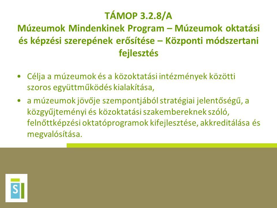 TÁMOP 3.2.8/A Múzeumok Mindenkinek Program – Múzeumok oktatási és képzési szerepének erősítése – Központi módszertani fejlesztés •Célja a múzeumok és