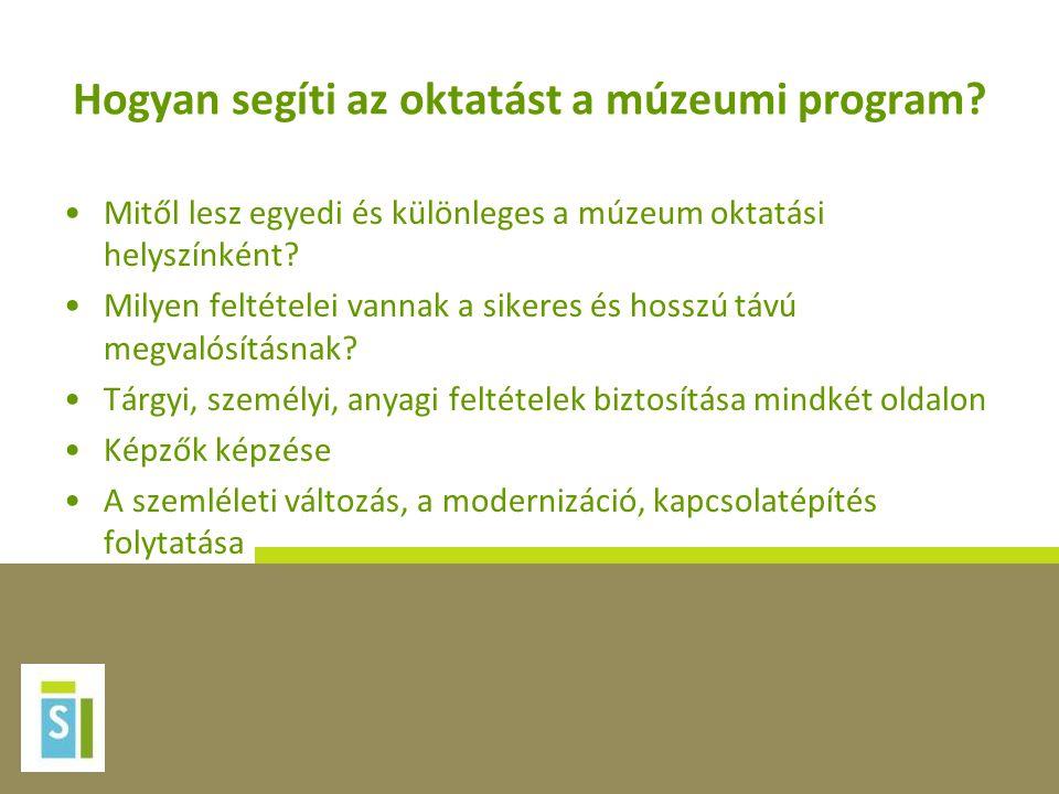 Hogyan segíti az oktatást a múzeumi program? •Mitől lesz egyedi és különleges a múzeum oktatási helyszínként? •Milyen feltételei vannak a sikeres és h