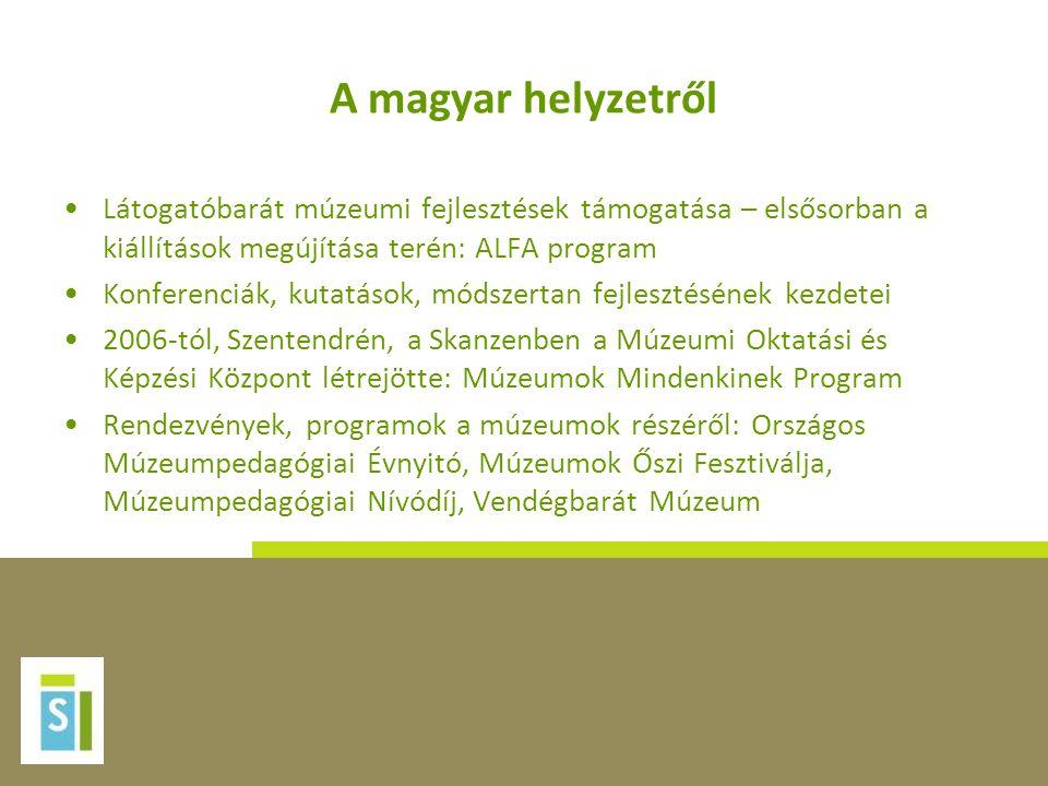 A magyar helyzetről •Látogatóbarát múzeumi fejlesztések támogatása – elsősorban a kiállítások megújítása terén: ALFA program •Konferenciák, kutatások, módszertan fejlesztésének kezdetei •2006-tól, Szentendrén, a Skanzenben a Múzeumi Oktatási és Képzési Központ létrejötte: Múzeumok Mindenkinek Program •Rendezvények, programok a múzeumok részéről: Országos Múzeumpedagógiai Évnyitó, Múzeumok Őszi Fesztiválja, Múzeumpedagógiai Nívódíj, Vendégbarát Múzeum