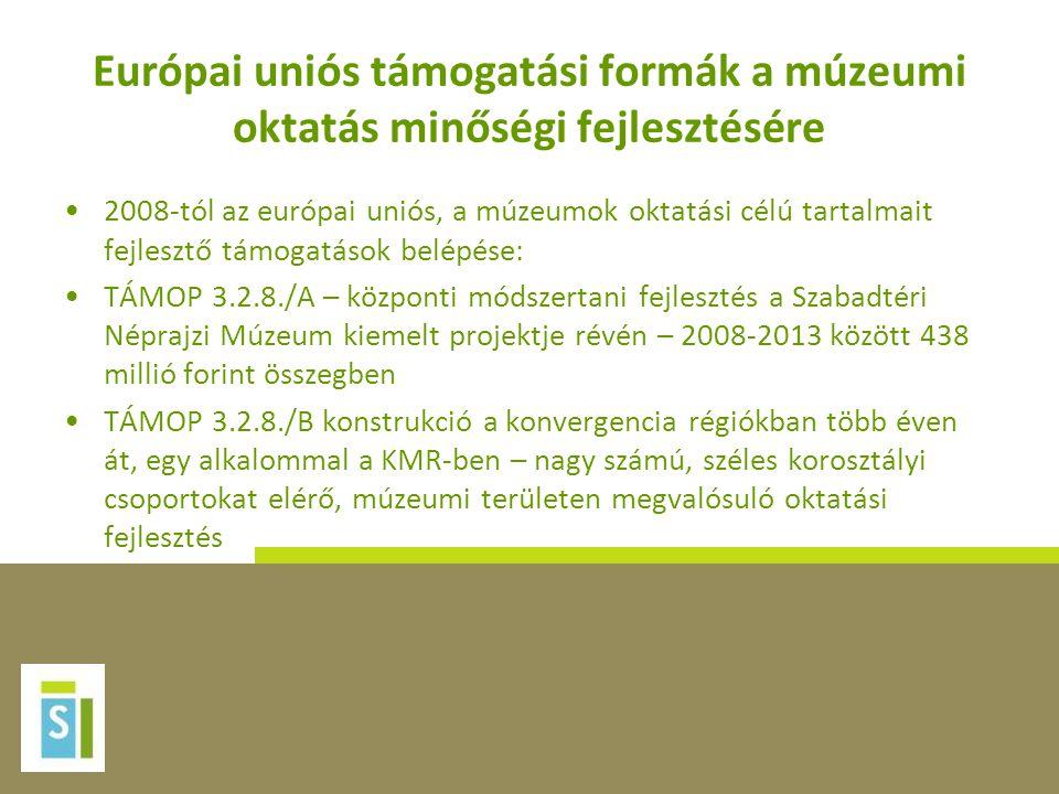 Európai uniós támogatási formák a múzeumi oktatás minőségi fejlesztésére •2008-tól az európai uniós, a múzeumok oktatási célú tartalmait fejlesztő támogatások belépése: •TÁMOP 3.2.8./A – központi módszertani fejlesztés a Szabadtéri Néprajzi Múzeum kiemelt projektje révén – 2008-2013 között 438 millió forint összegben •TÁMOP 3.2.8./B konstrukció a konvergencia régiókban több éven át, egy alkalommal a KMR-ben – nagy számú, széles korosztályi csoportokat elérő, múzeumi területen megvalósuló oktatási fejlesztés