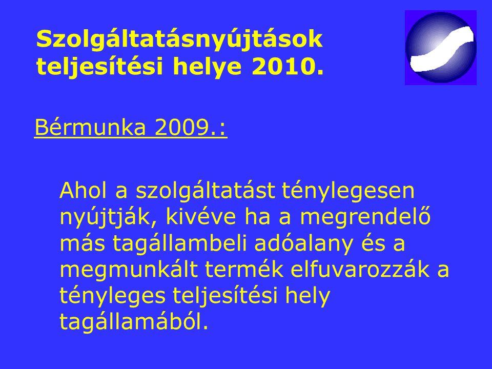 Szolgáltatásnyújtások teljesítési helye 2010. Bérmunka 2009.: Ahol a szolgáltatást ténylegesen nyújtják, kivéve ha a megrendelő más tagállambeli adóal