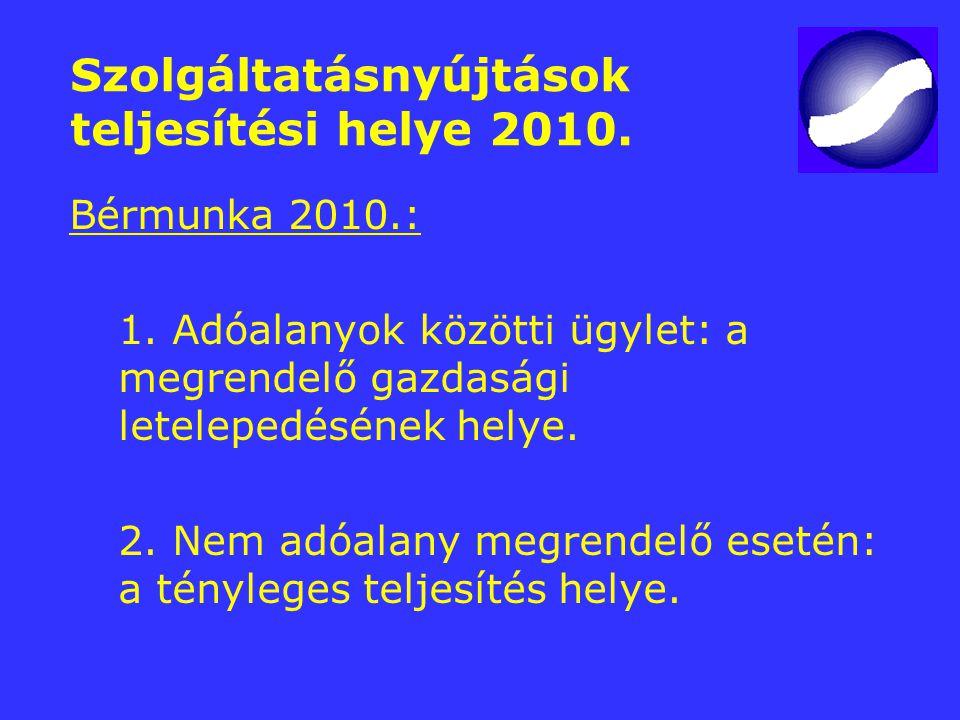 Szolgáltatásnyújtások teljesítési helye 2010. Bérmunka 2010.: 1. Adóalanyok közötti ügylet: a megrendelő gazdasági letelepedésének helye. 2. Nem adóal