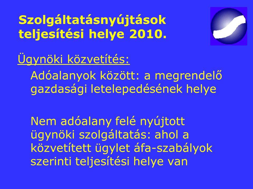 Szolgáltatásnyújtások teljesítési helye 2010. Ügynöki közvetítés: Adóalanyok között: a megrendelő gazdasági letelepedésének helye Nem adóalany felé ny