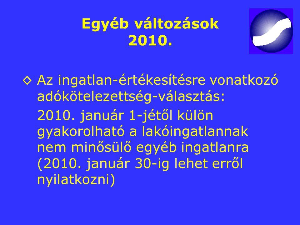 Egyéb változások 2010. ◊Az ingatlan-értékesítésre vonatkozó adókötelezettség-választás: 2010. január 1-jétől külön gyakorolható a lakóingatlannak nem
