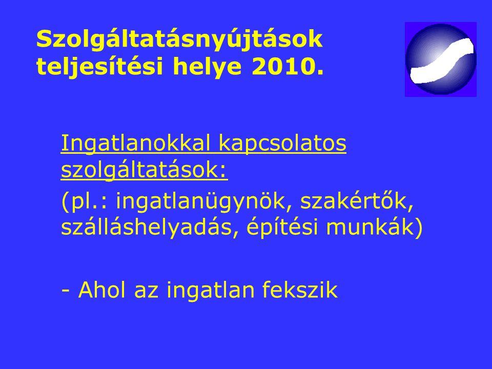 Szolgáltatásnyújtások teljesítési helye 2010. Ingatlanokkal kapcsolatos szolgáltatások: (pl.: ingatlanügynök, szakértők, szálláshelyadás, építési munk