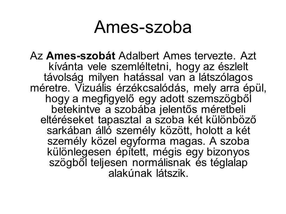 Ames-szoba Az Ames-szobát Adalbert Ames tervezte. Azt kívánta vele szemléltetni, hogy az észlelt távolság milyen hatással van a látszólagos méretre. V