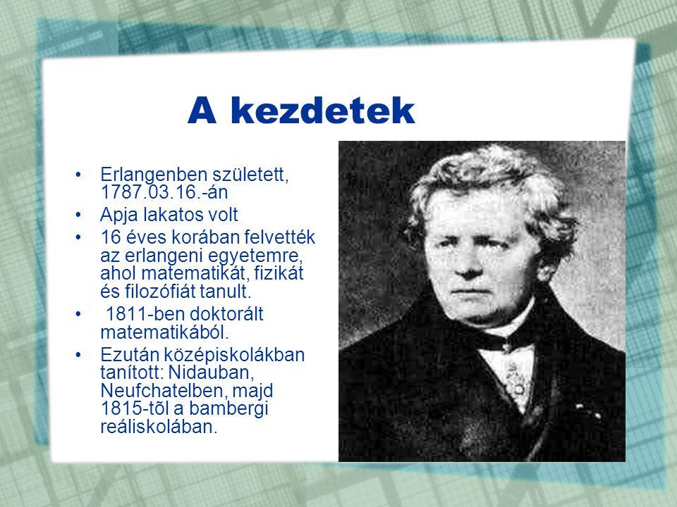 A kezdetek •Erlangenben született, 1787.03.16.-án •Apja lakatos volt •16 éves korában felvették az erlangeni egyetemre, ahol matematikát, fizikát és f