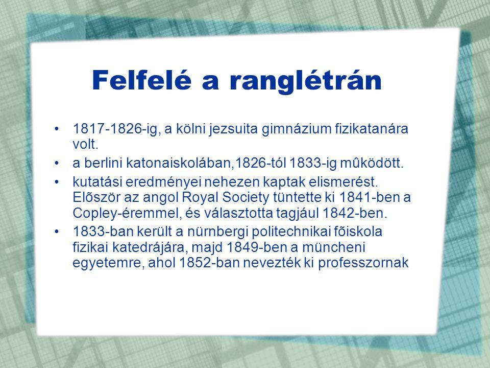 Felfelé a ranglétrán •1817-1826-ig, a kölni jezsuita gimnázium fizikatanára volt. •a berlini katonaiskolában,1826-tól 1833-ig mûködött. •kutatási ered