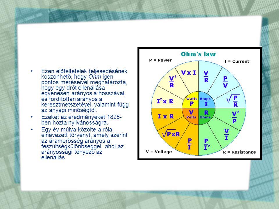 •Ezen elõfeltételek teljesedésének köszönhetõ, hogy Ohm igen pontos méréseivel meghatározta, hogy egy drót ellenállása egyenesen arányos a hosszával,