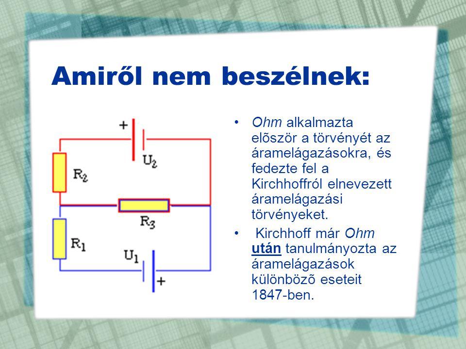 Amiről nem beszélnek: •Ohm alkalmazta elõször a törvényét az áramelágazásokra, és fedezte fel a Kirchhoffról elnevezett áramelágazási törvényeket. • K