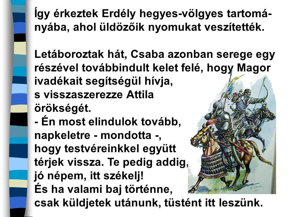 Így érkeztek Erdély hegyes-völgyes tartomá- nyába, ahol üldözőik nyomukat veszítették. Letáboroztak hát, Csaba azonban serege egy részével továbbindul