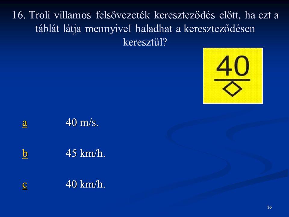 aaaa 40 m/s. bbbb 45 km/h. cccc 40 km/h. 16. Troli villamos felsővezeték kereszteződés előtt, ha ezt a táblát látja mennyivel haladhat a kereszteződés