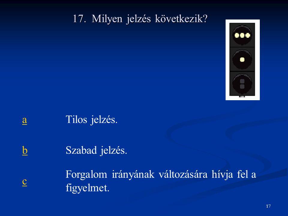 17. Milyen jelzés következik? aTilos jelzés. bSzabad jelzés. c Forgalom irányának változására hívja fel a figyelmet. 17