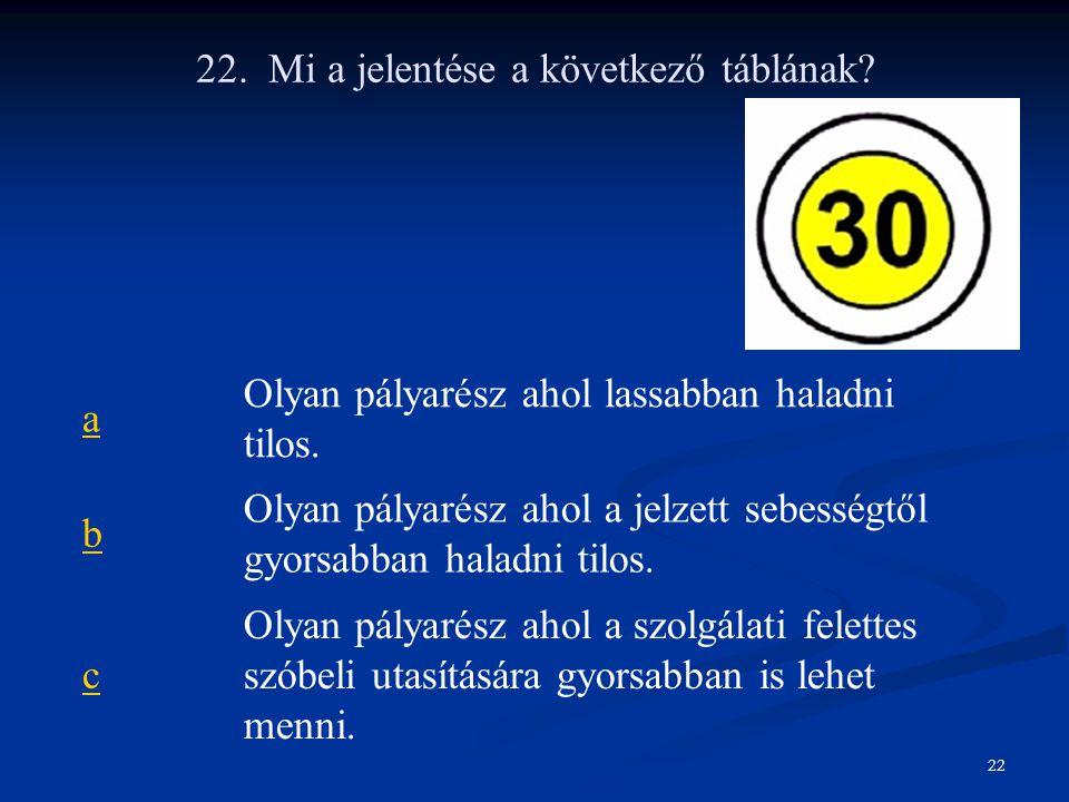 22. Mi a jelentése a következő táblának? a Olyan pályarész ahol lassabban haladni tilos. b Olyan pályarész ahol a jelzett sebességtől gyorsabban halad