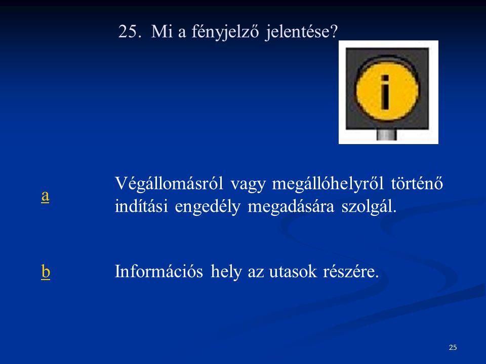 25. Mi a fényjelző jelentése? a Végállomásról vagy megállóhelyről történő indítási engedély megadására szolgál. bInformációs hely az utasok részére. 2