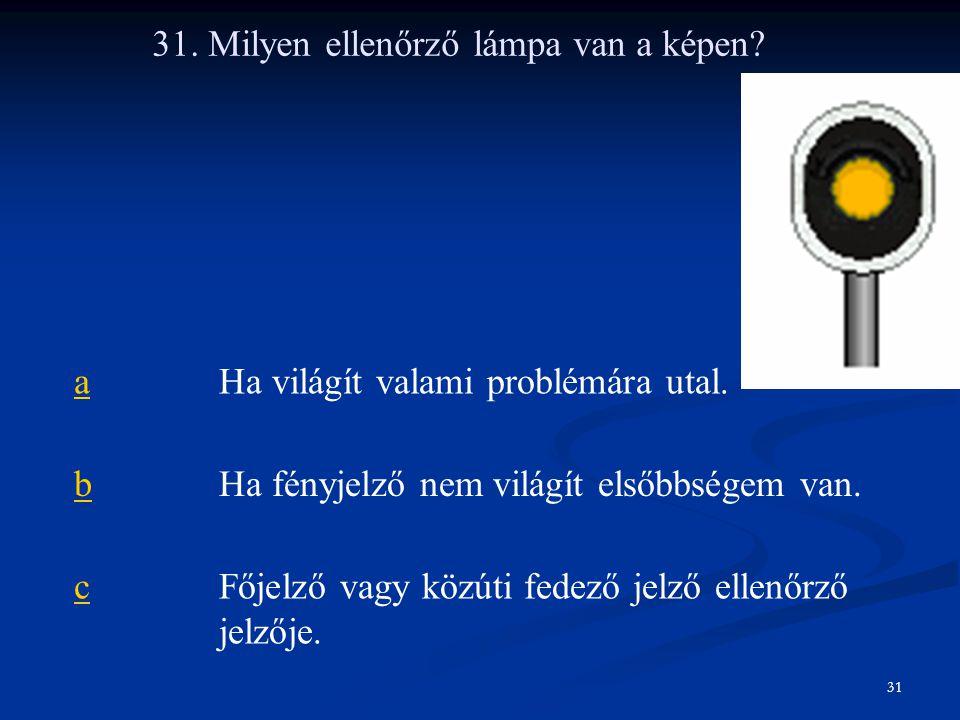 31. Milyen ellenőrző lámpa van a képen? aHa világít valami problémára utal. bHa fényjelző nem világít elsőbbségem van. cFőjelző vagy közúti fedező jel