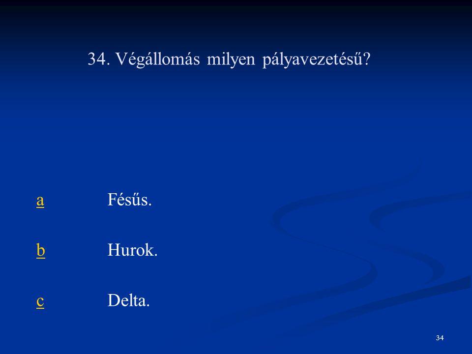 34. Végállomás milyen pályavezetésű? aFésűs. bHurok. cDelta. 34