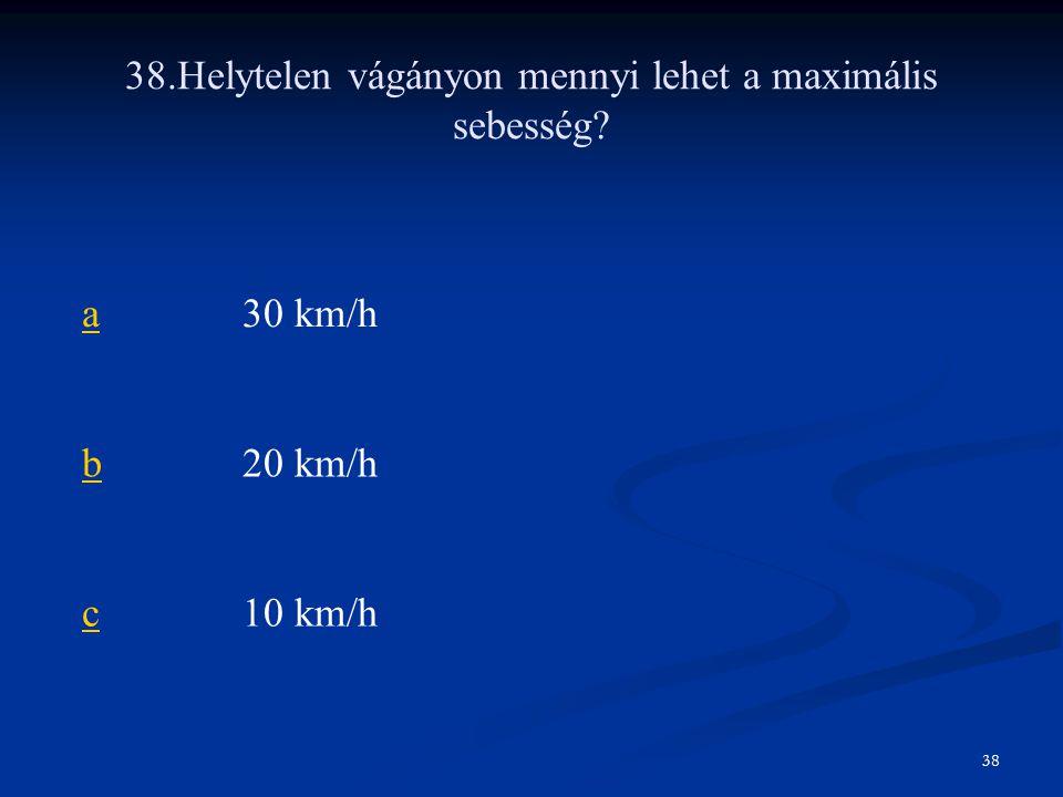 38.Helytelen vágányon mennyi lehet a maximális sebesség? a30 km/h b20 km/h c10 km/h 38