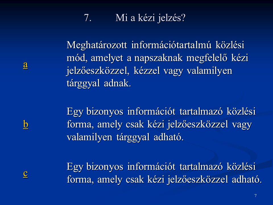 7. Mi a kézi jelzés? aaaa Meghatározott információtartalmú közlési mód, amelyet a napszaknak megfelelő kézi jelzőeszközzel, kézzel vagy valamilyen tár