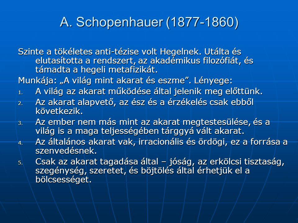 A. Schopenhauer (1877-1860) Szinte a tökéletes anti-tézise volt Hegelnek. Utálta és elutasította a rendszert, az akadémikus filozófiát, és támadta a h