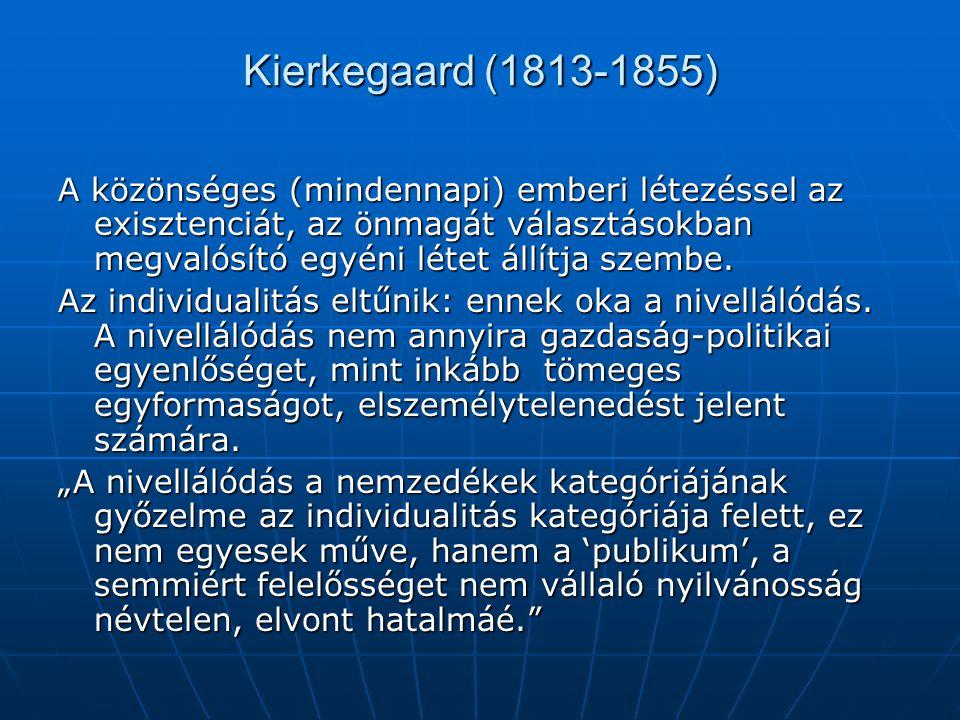 Kierkegaard (1813-1855) A közönséges (mindennapi) emberi létezéssel az exisztenciát, az önmagát választásokban megvalósító egyéni létet állítja szembe