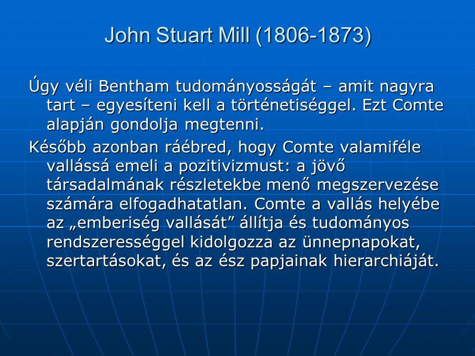 John Stuart Mill (1806-1873) Úgy véli Bentham tudományosságát – amit nagyra tart – egyesíteni kell a történetiséggel. Ezt Comte alapján gondolja megte