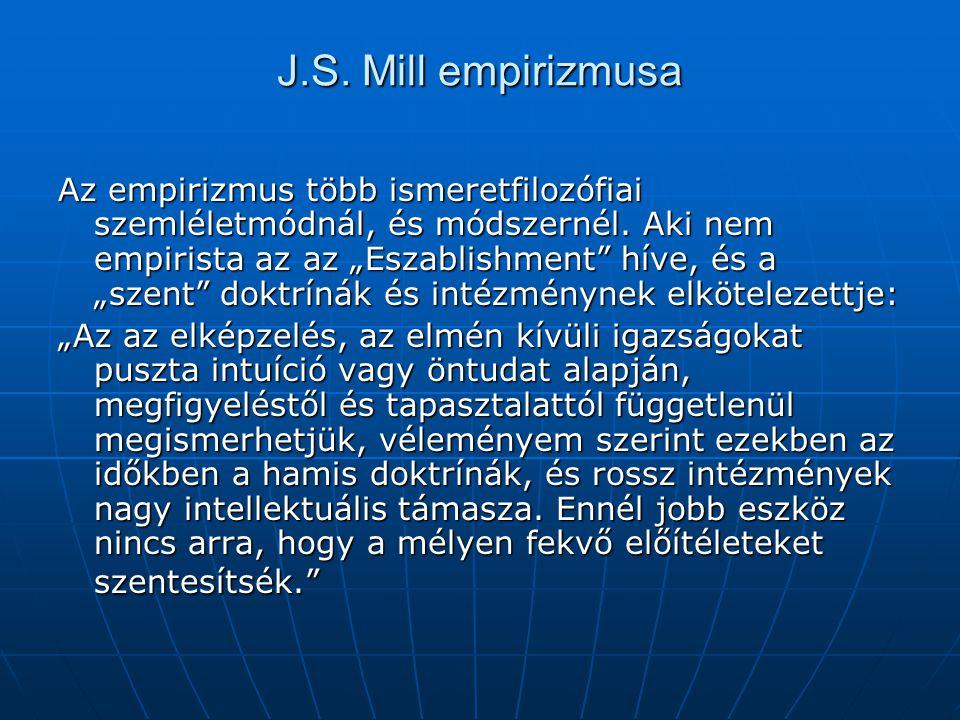 """J.S. Mill empirizmusa Az empirizmus több ismeretfilozófiai szemléletmódnál, és módszernél. Aki nem empirista az az """"Eszablishment"""" híve, és a """"szent"""""""