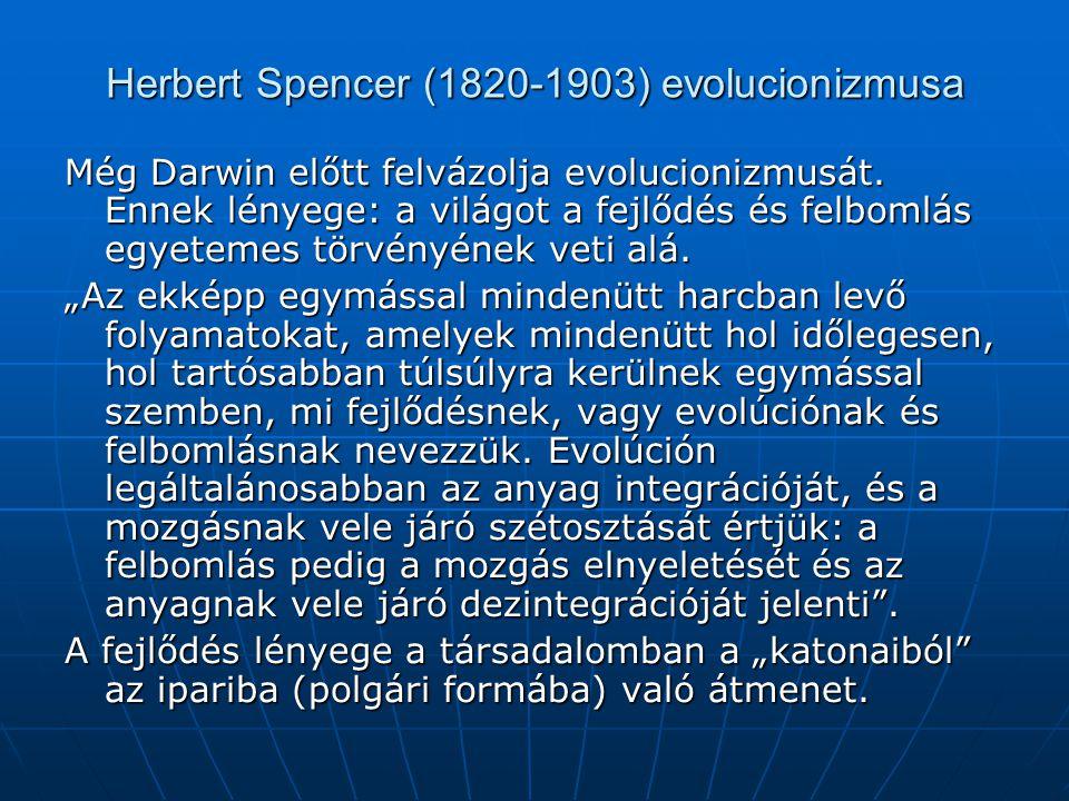 Herbert Spencer (1820-1903) evolucionizmusa Még Darwin előtt felvázolja evolucionizmusát. Ennek lényege: a világot a fejlődés és felbomlás egyetemes t